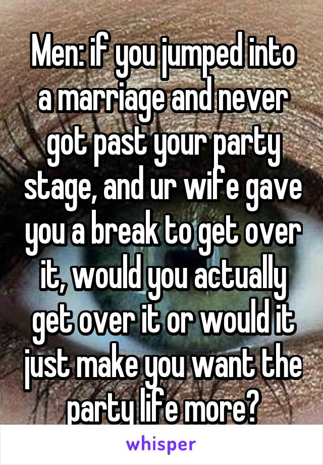 Men: if you jumped into a marriage and never got past your party stage, and ur wife gave you a break to get over it, would you actually get over it or would it just make you want the party life more?