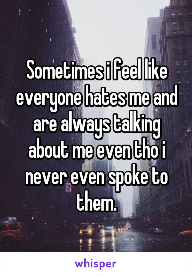 Sometimes i feel like everyone hates me and are always talking about me even tho i never even spoke to them.