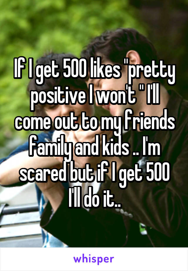 "If I get 500 likes ""pretty positive I won't "" I'll come out to my friends family and kids .. I'm scared but if I get 500 I'll do it.."