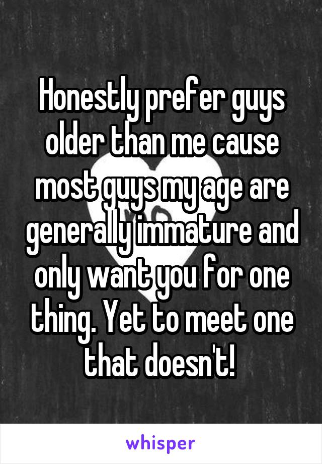 Honestly prefer guys older than me cause most guys my age are generally immature and only want you for one thing. Yet to meet one that doesn't!