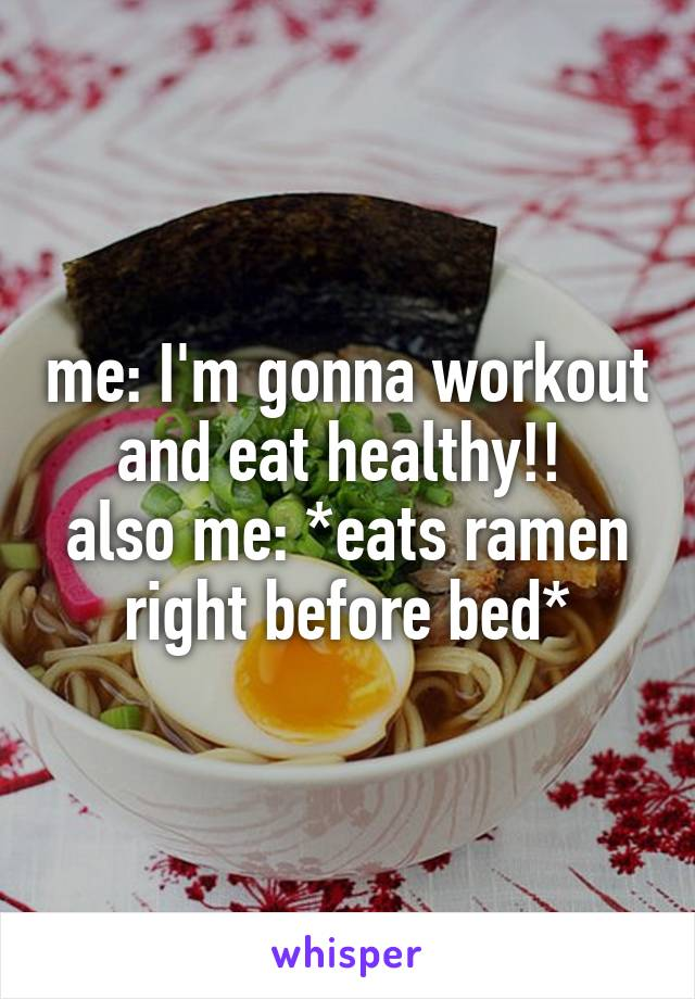 me: I'm gonna workout and eat healthy!!  also me: *eats ramen right before bed*