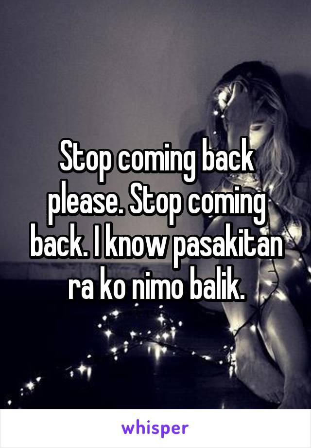 Stop coming back please. Stop coming back. I know pasakitan ra ko nimo balik.