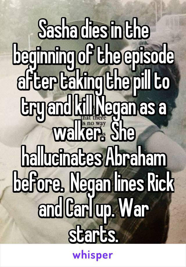 Sasha dies in the beginning of the episode after taking the pill to try and kill Negan as a walker.  She hallucinates Abraham before.  Negan lines Rick and Carl up. War starts.