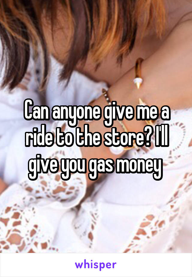 Can anyone give me a ride to the store? I'll give you gas money