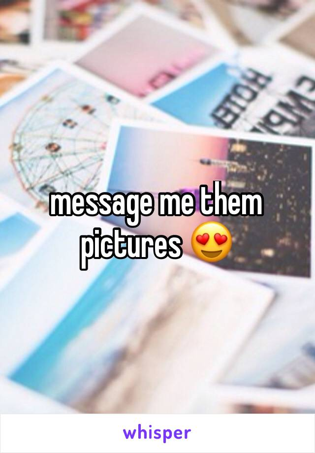 message me them pictures 😍