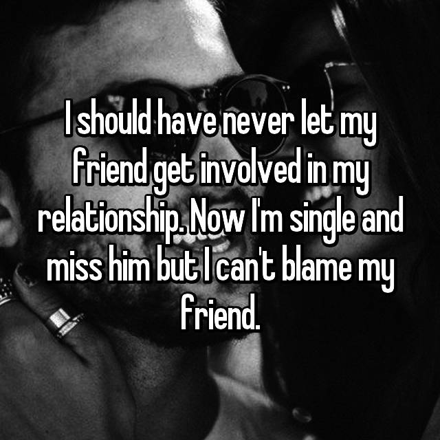 I should have never let my friend get involved in my relationship. Now I'm single and miss him but I can't blame my friend.