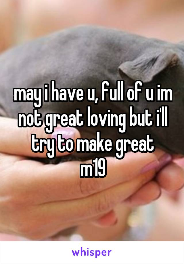 may i have u, full of u im not great loving but i'll try to make great m19