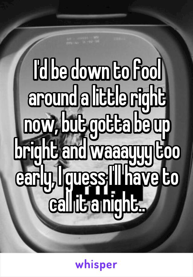 I'd be down to fool around a little right now, but gotta be up bright and waaayyy too early, I guess I'll have to call it a night..
