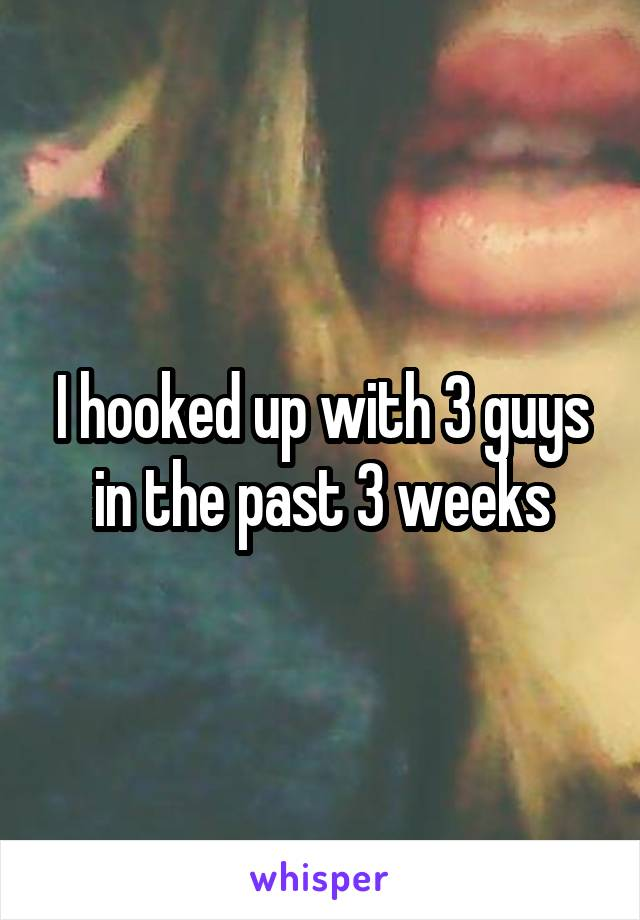 I hooked up with 3 guys in the past 3 weeks