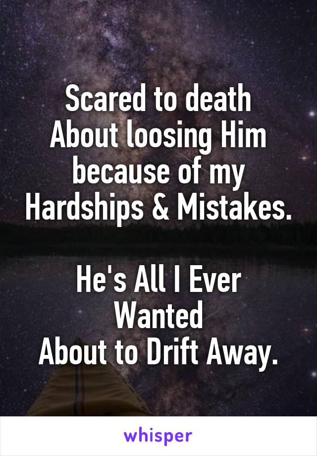 Scared to death About loosing Him because of my Hardships & Mistakes.  He's All I Ever Wanted About to Drift Away.