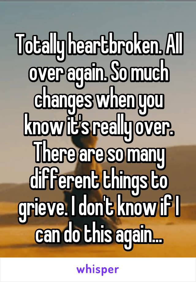 Totally heartbroken. All over again. So much changes when you know it's really over. There are so many different things to grieve. I don't know if I can do this again...
