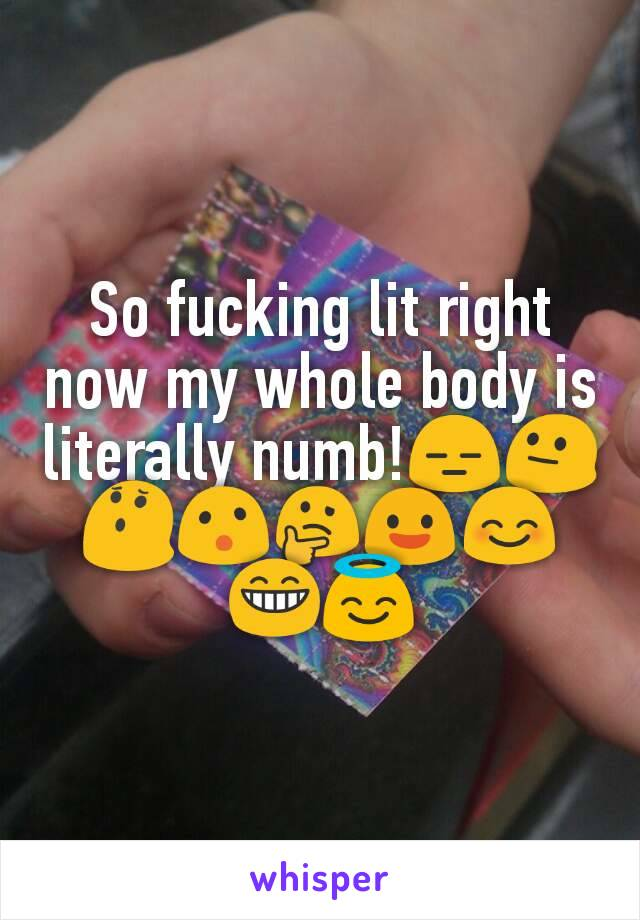 So fucking lit right now my whole body is literally numb!😑😐😯😮🤔😃😊😁😇