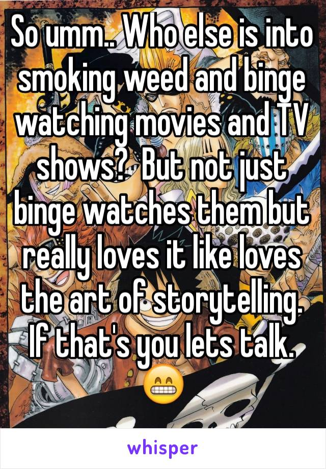 So umm.. Who else is into smoking weed and binge watching movies and TV shows?  But not just binge watches them but really loves it like loves the art of storytelling.  If that's you lets talk.  😁