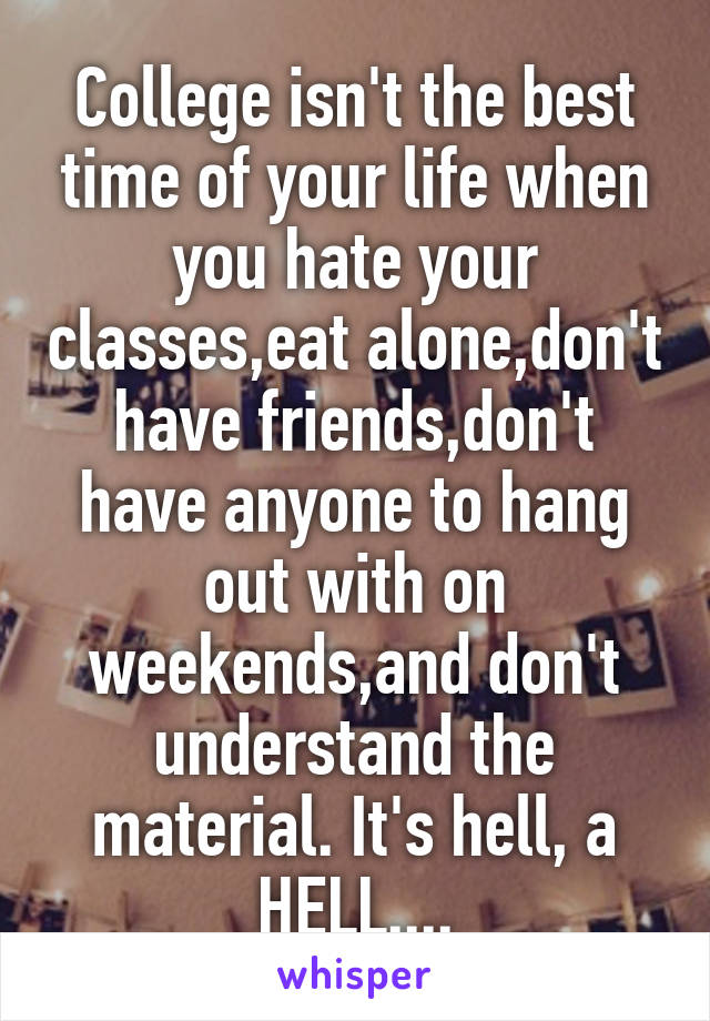 College isn't the best time of your life when you hate your classes,eat alone,don't have friends,don't have anyone to hang out with on weekends,and don't understand the material. It's hell, a HELL....