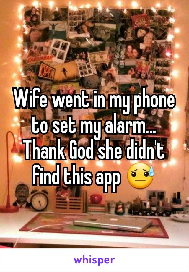 Wife went in my phone to set my alarm... Thank God she didn't find this app 😓