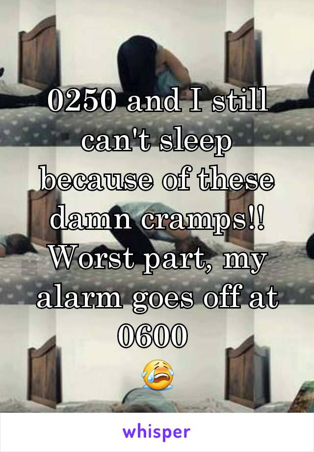 0250 and I still can't sleep because of these damn cramps!! Worst part, my alarm goes off at 0600  😭