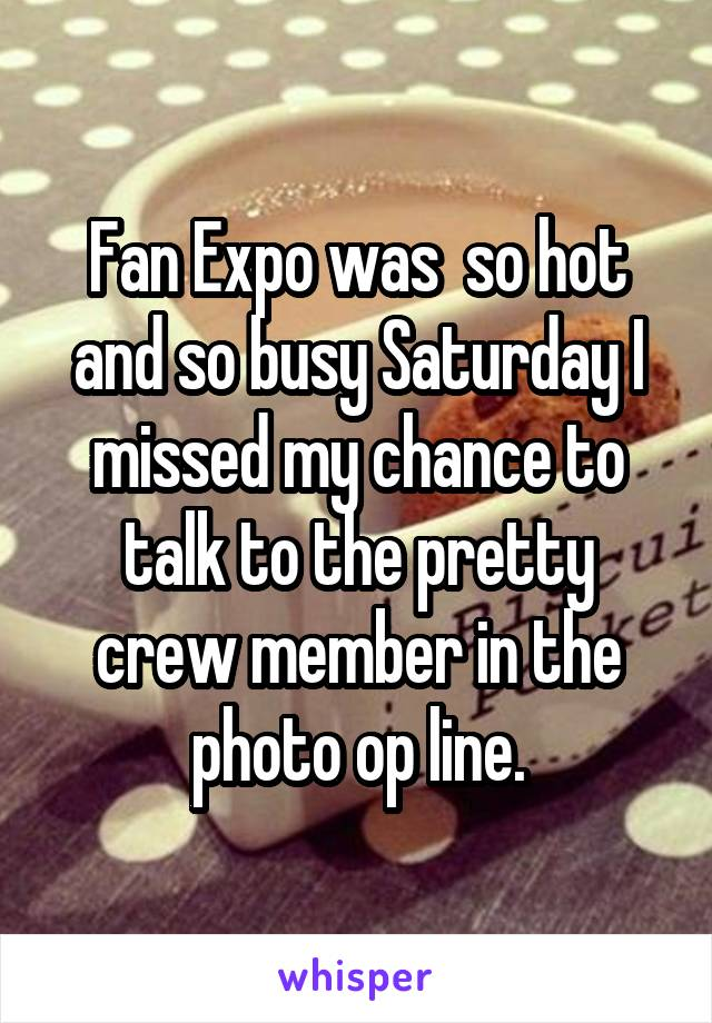 Fan Expo was  so hot and so busy Saturday I missed my chance to talk to the pretty crew member in the photo op line.