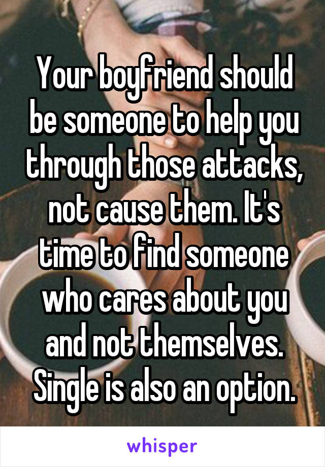 Your boyfriend should be someone to help you through those attacks, not cause them. It's time to find someone who cares about you and not themselves. Single is also an option.