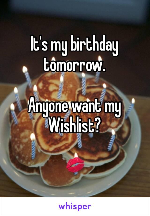 It's my birthday tomorrow.   Anyone want my Wishlist?   💋