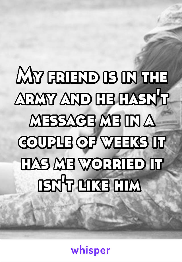 My friend is in the army and he hasn't message me in a couple of weeks it has me worried it isn't like him