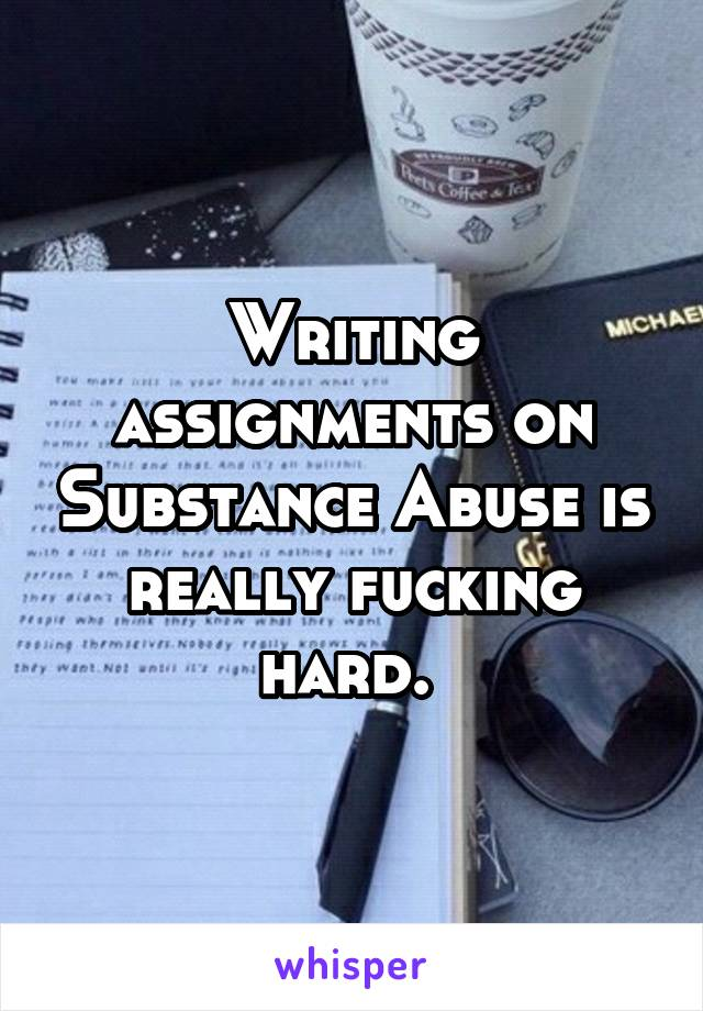 Writing assignments on Substance Abuse is really fucking hard.