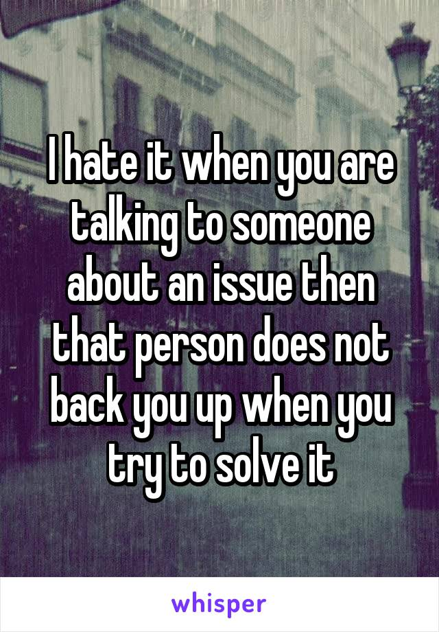 I hate it when you are talking to someone about an issue then that person does not back you up when you try to solve it