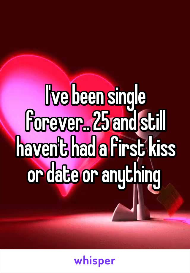 I've been single forever.. 25 and still haven't had a first kiss or date or anything