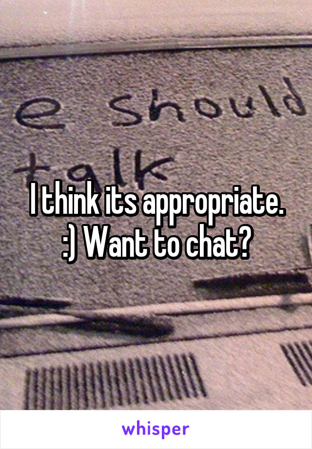 I think its appropriate. :) Want to chat?