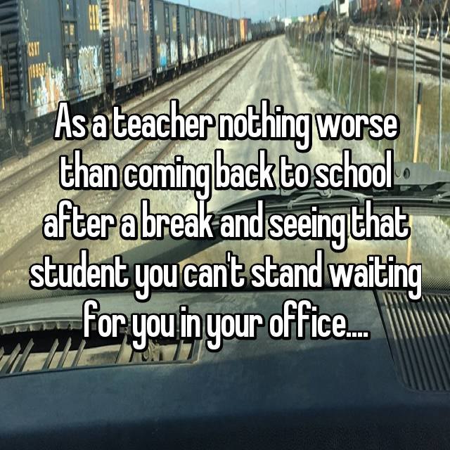 As a teacher nothing worse than coming back to school after a break and seeing that student you can't stand waiting for you in your office....