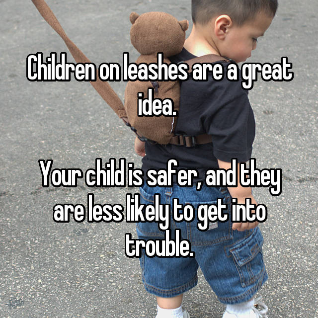 Children on leashes are a great idea.   Your child is safer, and they are less likely to get into trouble.