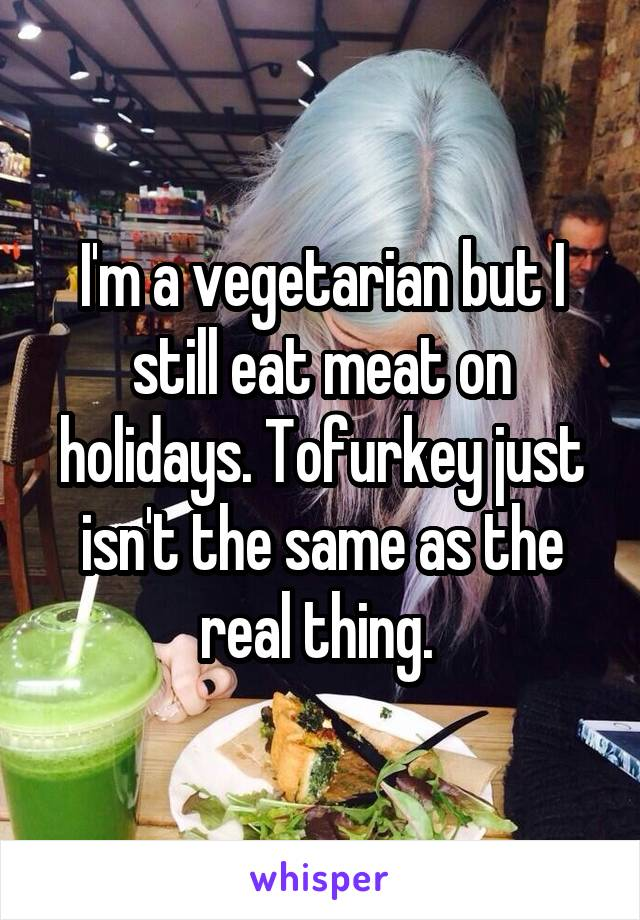 I'm a vegetarian but I still eat meat on holidays. Tofurkey just isn't the same as the real thing.