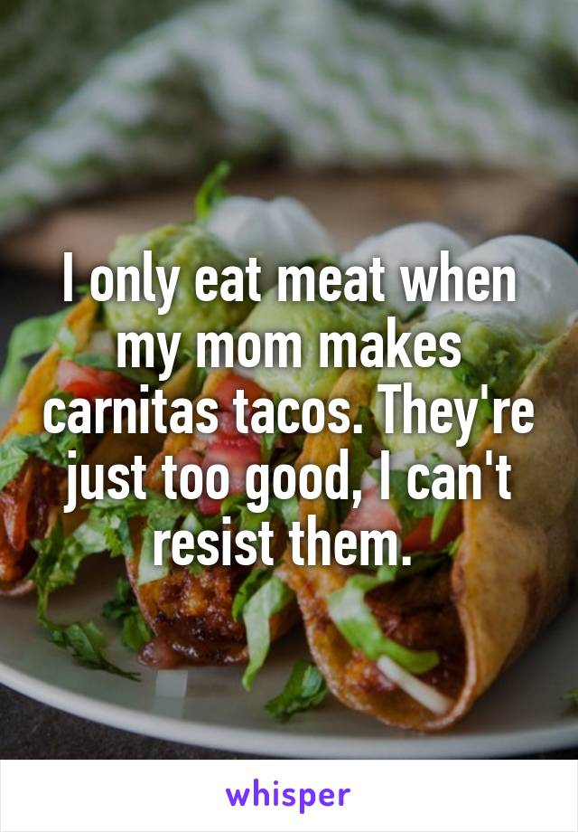 I only eat meat when my mom makes carnitas tacos. They're just too good, I can't resist them.