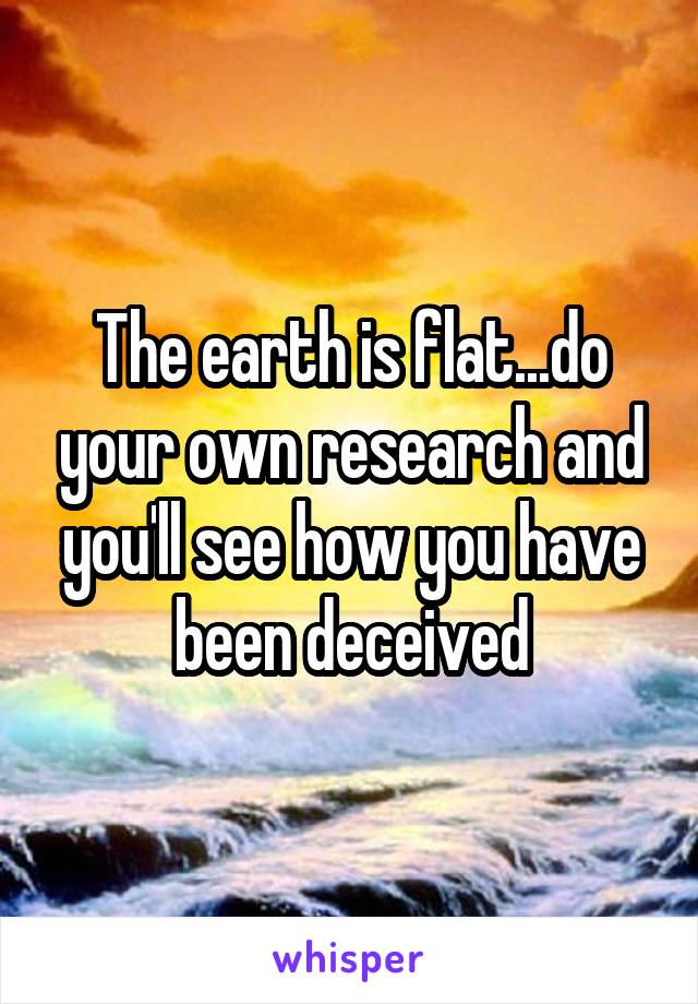 The earth is flat...do your own research and you'll see how you have been deceived
