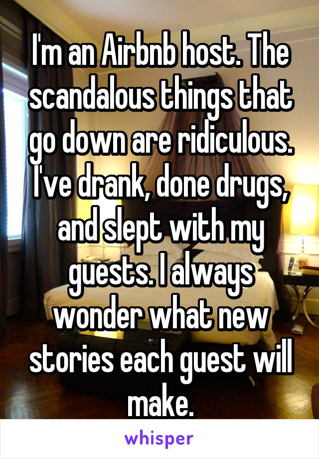 I'm an Airbnb host. The scandalous things that go down are ridiculous. I've drank, done drugs, and slept with my guests. I always wonder what new stories each guest will make.