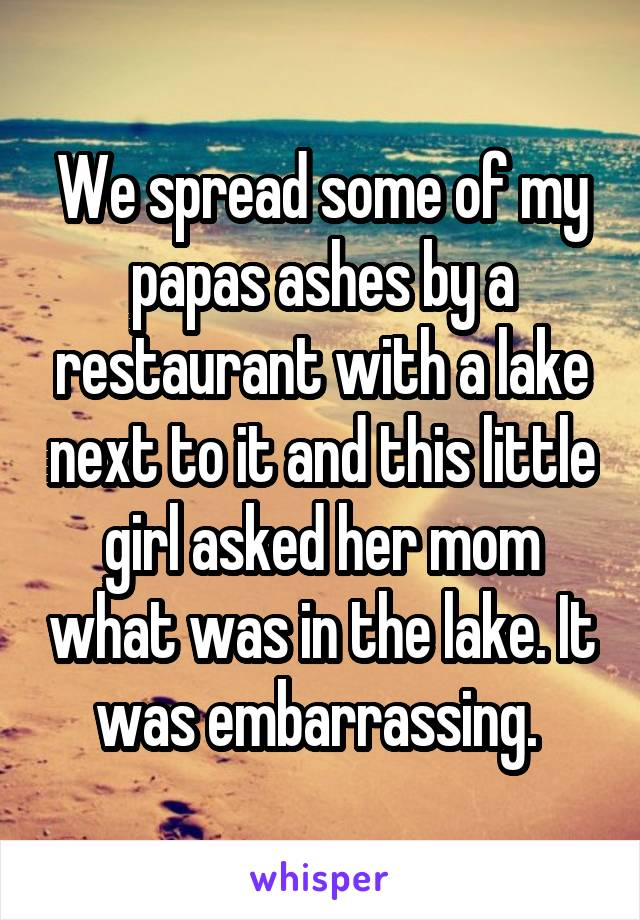 We spread some of my papas ashes by a restaurant with a lake next to it and this little girl asked her mom what was in the lake. It was embarrassing.