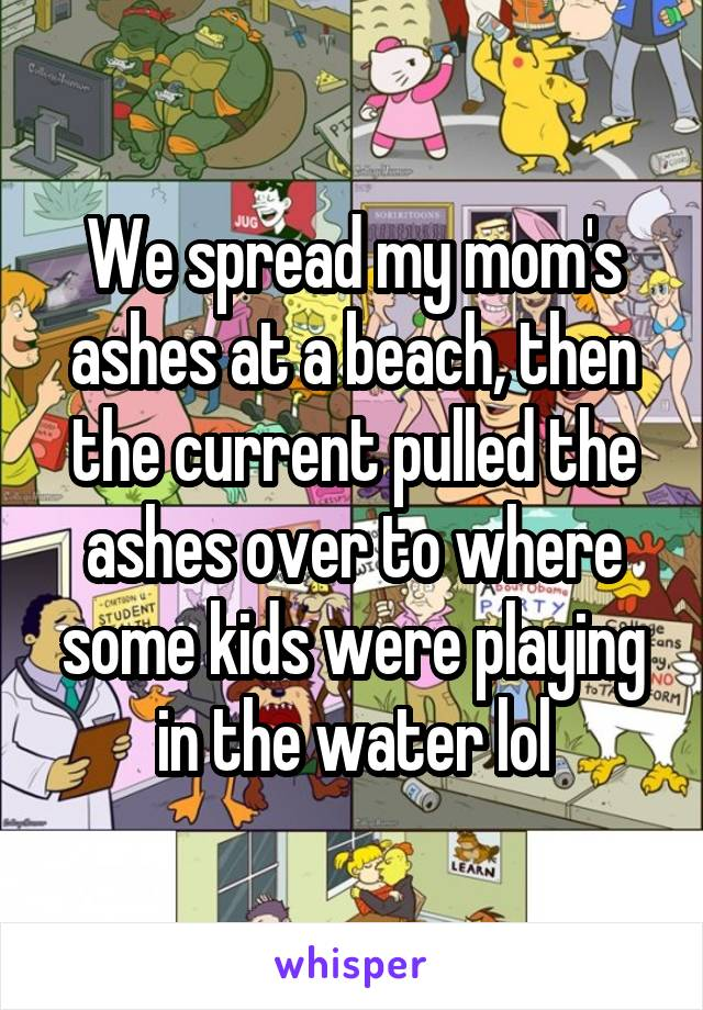 We spread my mom's ashes at a beach, then the current pulled the ashes over to where some kids were playing in the water lol