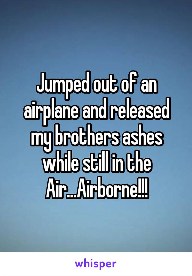 Jumped out of an airplane and released my brothers ashes while still in the Air...Airborne!!!