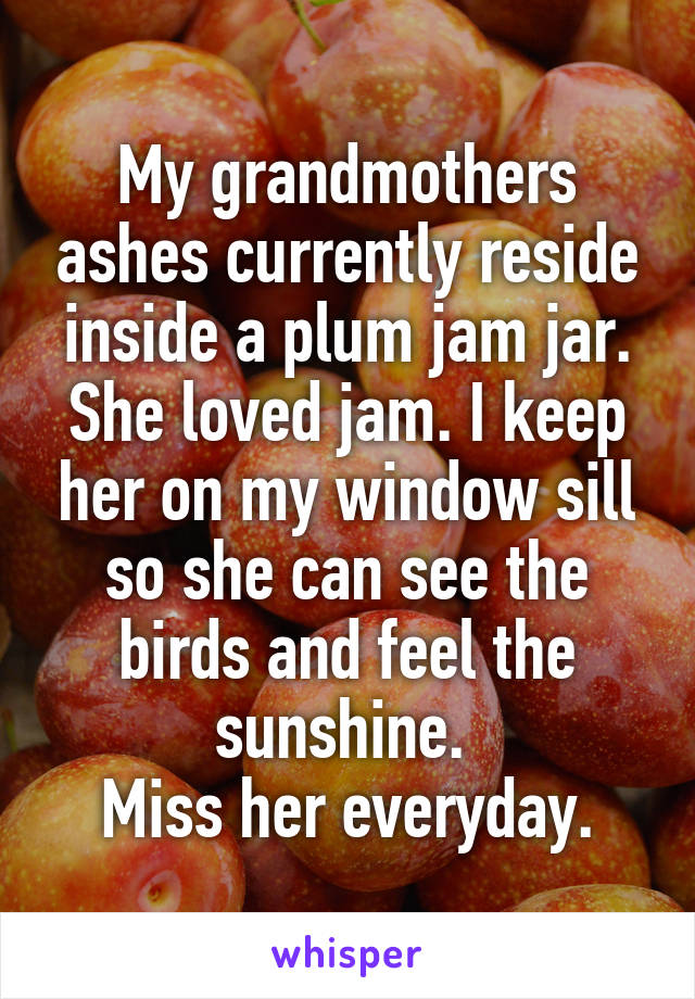 My grandmothers ashes currently reside inside a plum jam jar. She loved jam. I keep her on my window sill so she can see the birds and feel the sunshine.  Miss her everyday.