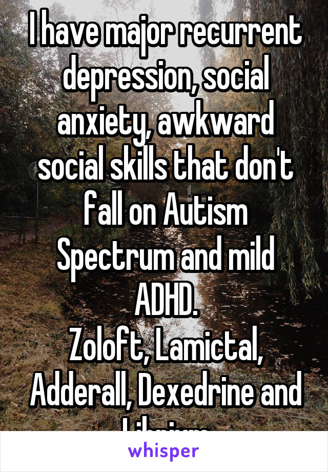I have major recurrent depression, social anxiety, awkward