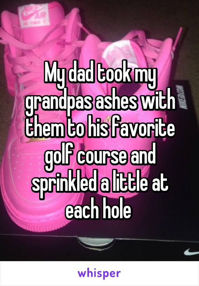 My dad took my grandpas ashes with them to his favorite golf course and sprinkled a little at each hole