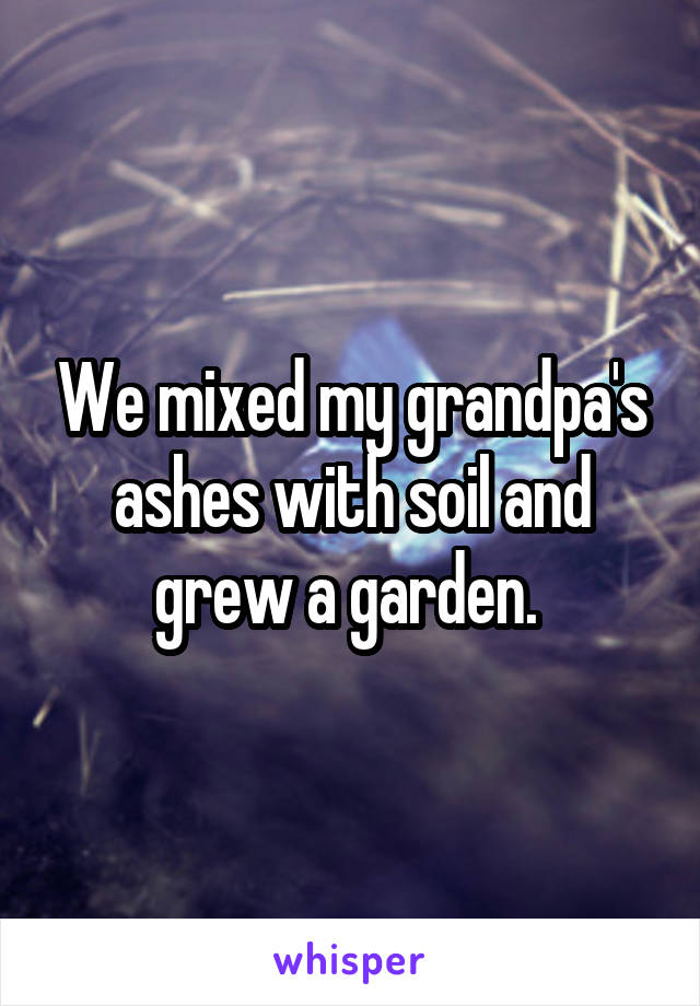 We mixed my grandpa's ashes with soil and grew a garden.