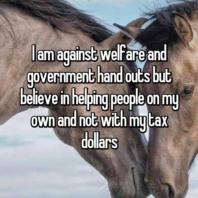 I am against welfare and government hand outs but believe in helping people on my own and not with my tax dollars