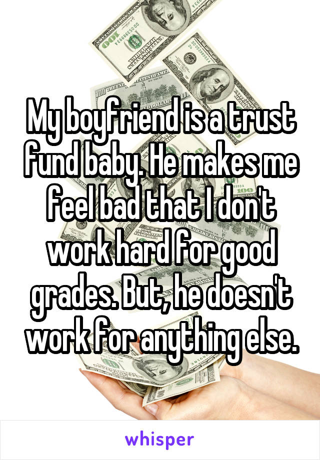 My boyfriend is a trust fund baby. He makes me feel bad that I don't work hard for good grades. But, he doesn't work for anything else.