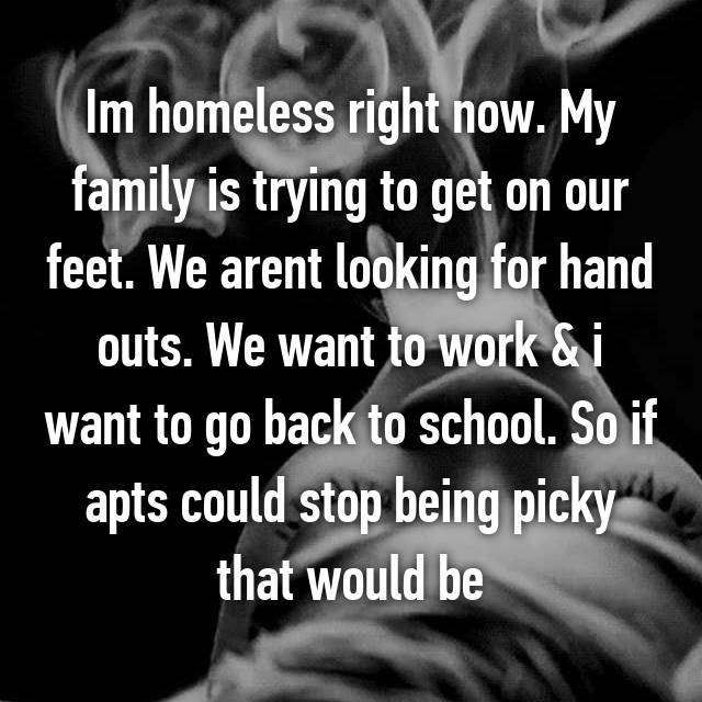 Im homeless right now. My family is trying to get on our feet. We arent looking for hand outs. We want to work & i want to go back to school. So if apts could stop being picky that would be 👍👍👍