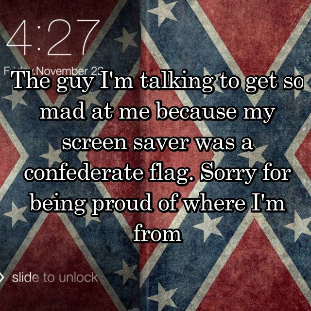 The guy I'm talking to get so mad at me because my screen saver was a confederate flag. Sorry for being proud of where I'm from