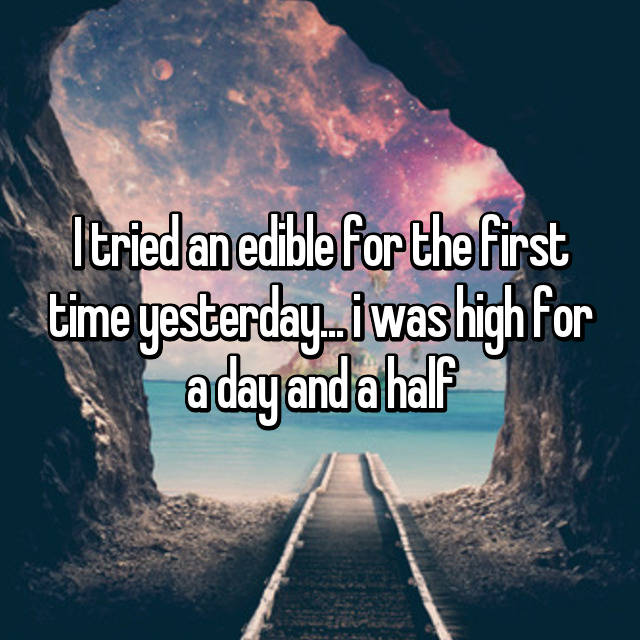 I tried an edible for the first time yesterday... i was high for a day and a half 🙃