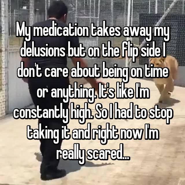 My medication takes away my delusions but on the flip side I don't care about being on time or anything. It's like I'm constantly high. So I had to stop taking it and right now I'm really scared...