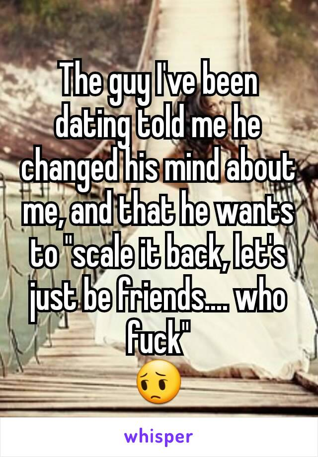 Changed his mind about dating me