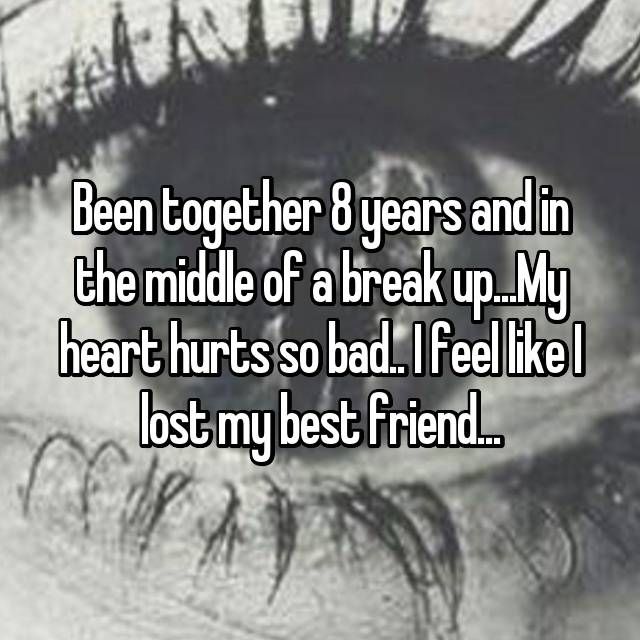 Been together 8 years and in the middle of a break up...My heart hurts so bad.. I feel like I lost my best friend...