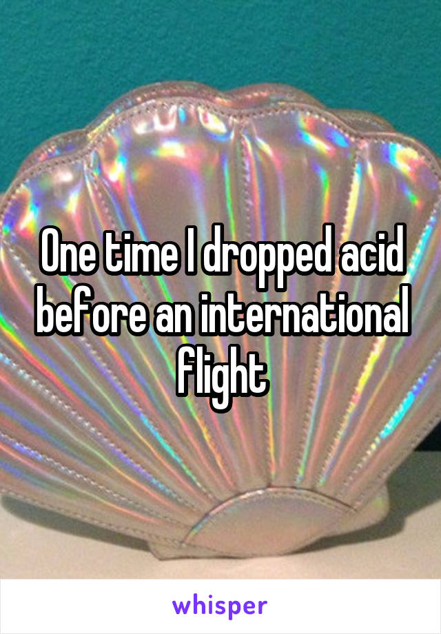 One time I dropped acid before an international flight